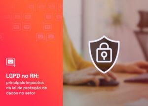 LGPD no RH: principais impactos da lei de proteção de dados no setor